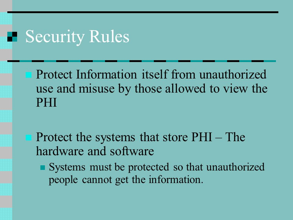 Security Rules Protect Information itself from unauthorized use and misuse by those allowed to view the PHI Protect the systems that store PHI – The hardware and software Systems must be protected so that unauthorized people cannot get the information.
