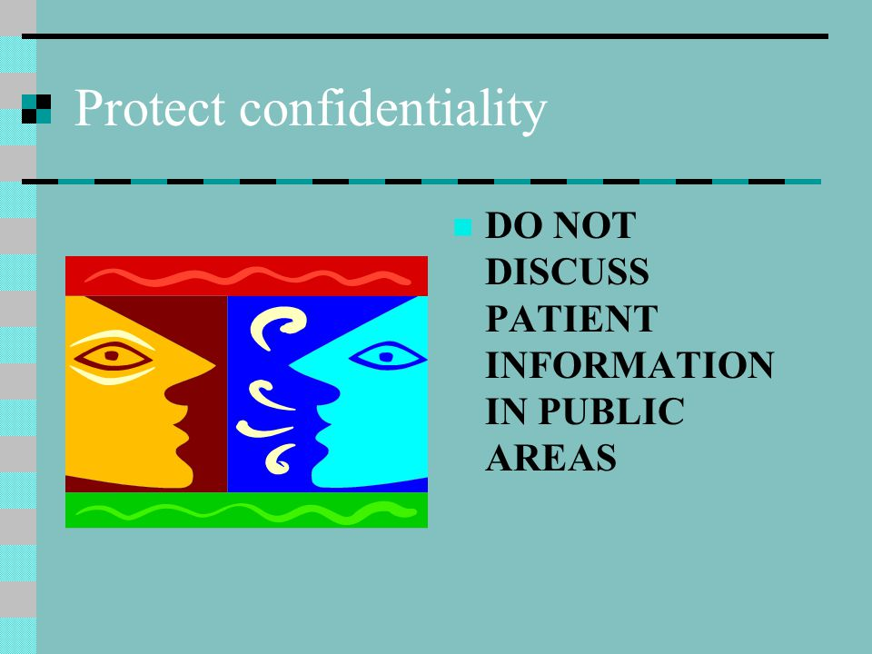 Protect confidentiality DO NOT DISCUSS PATIENT INFORMATION IN PUBLIC AREAS