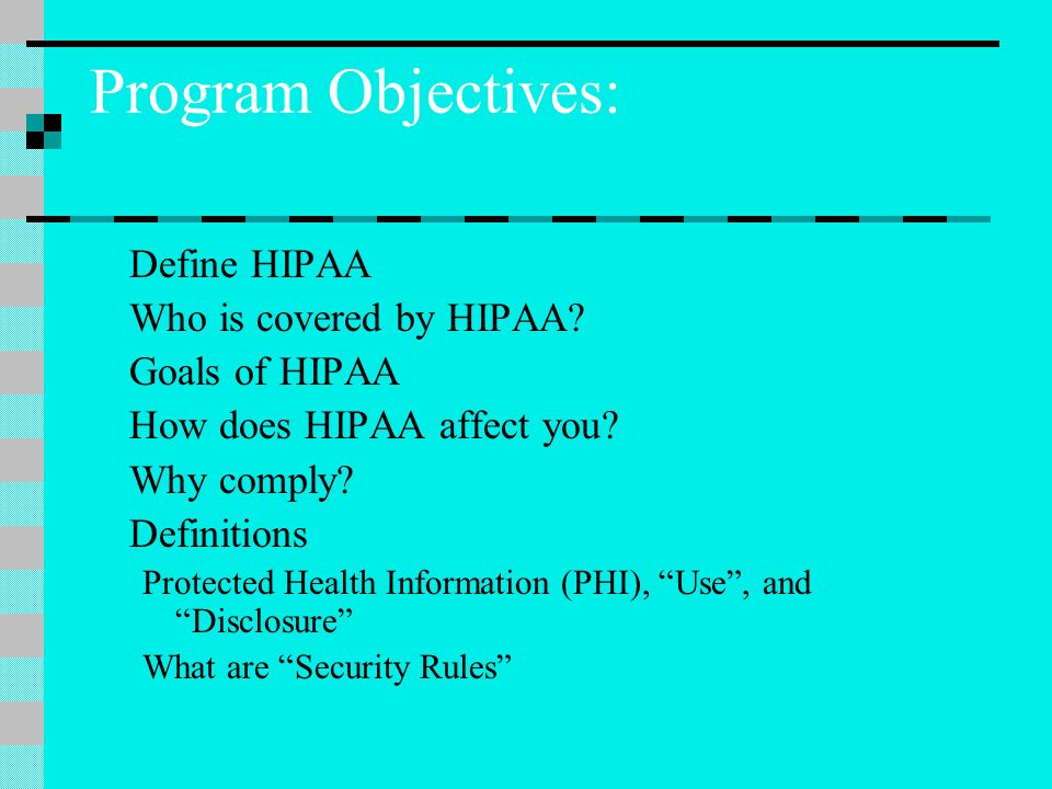Program Objectives: Define HIPAA Who is covered by HIPAA.