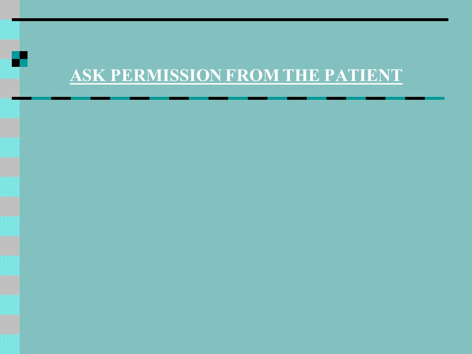 ASK PERMISSION FROM THE PATIENT