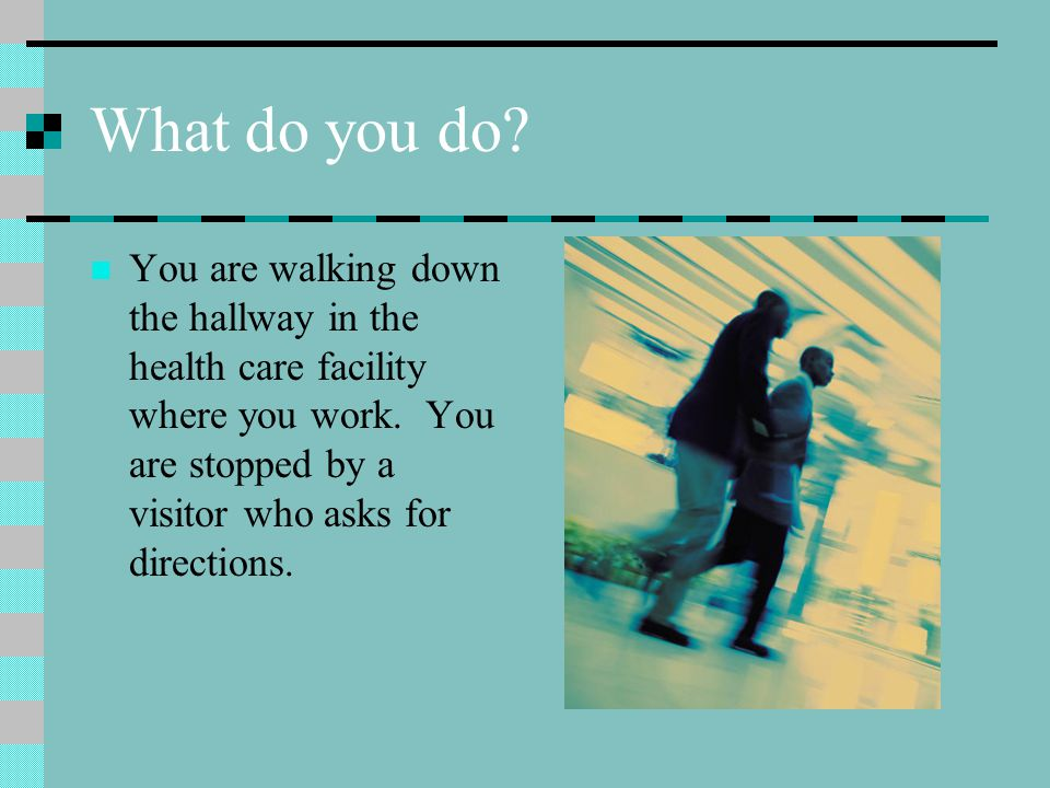 What do you do. You are walking down the hallway in the health care facility where you work.