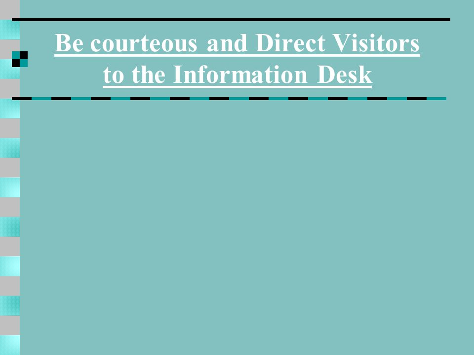Be courteous and Direct Visitors to the Information Desk