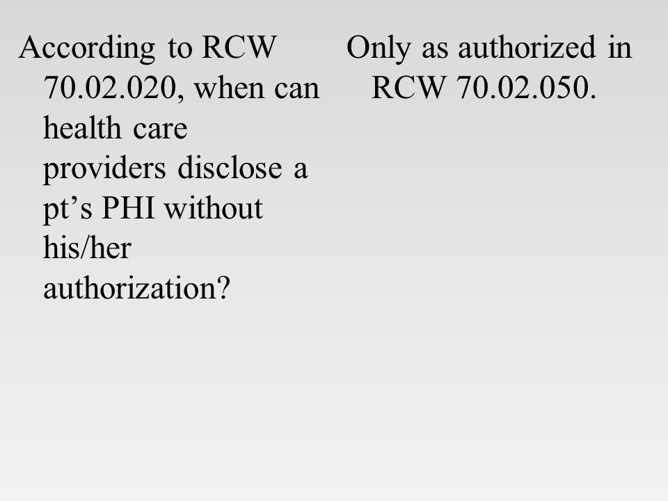 According to RCW 70.02.020, when can health care providers disclose a pt's PHI without his/her authorization.