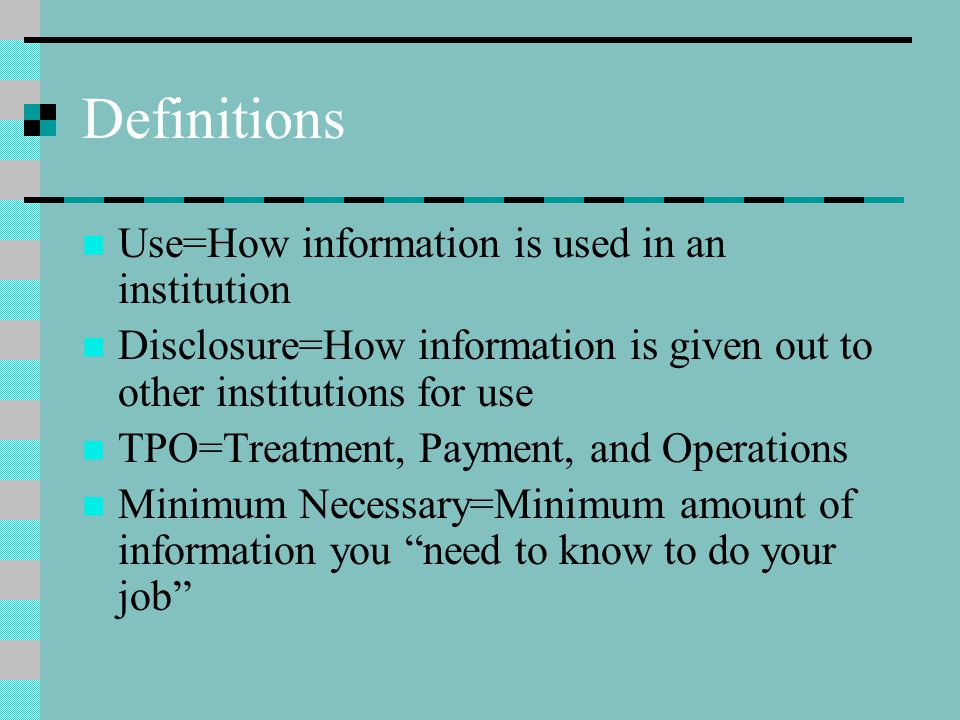 Definitions Use=How information is used in an institution Disclosure=How information is given out to other institutions for use TPO=Treatment, Payment, and Operations Minimum Necessary=Minimum amount of information you need to know to do your job