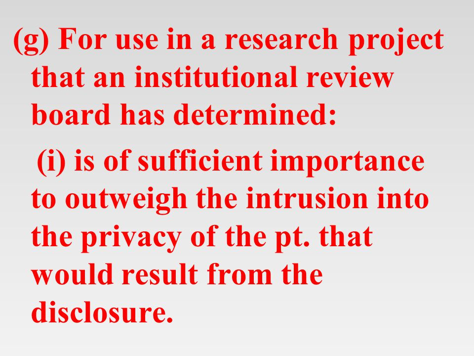 (g) For use in a research project that an institutional review board has determined: (i) is of sufficient importance to outweigh the intrusion into the privacy of the pt.
