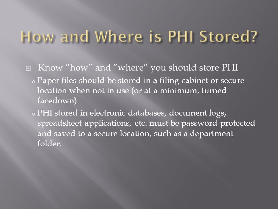 " Know ""how"" and ""where"" you should store PHI o Paper files should be stored in a filing cabinet or secure location when not in use (or at a minimum,"