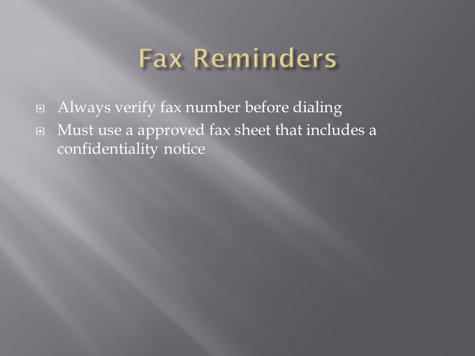  Always verify fax number before dialing  Must use a approved fax sheet that includes a confidentiality notice