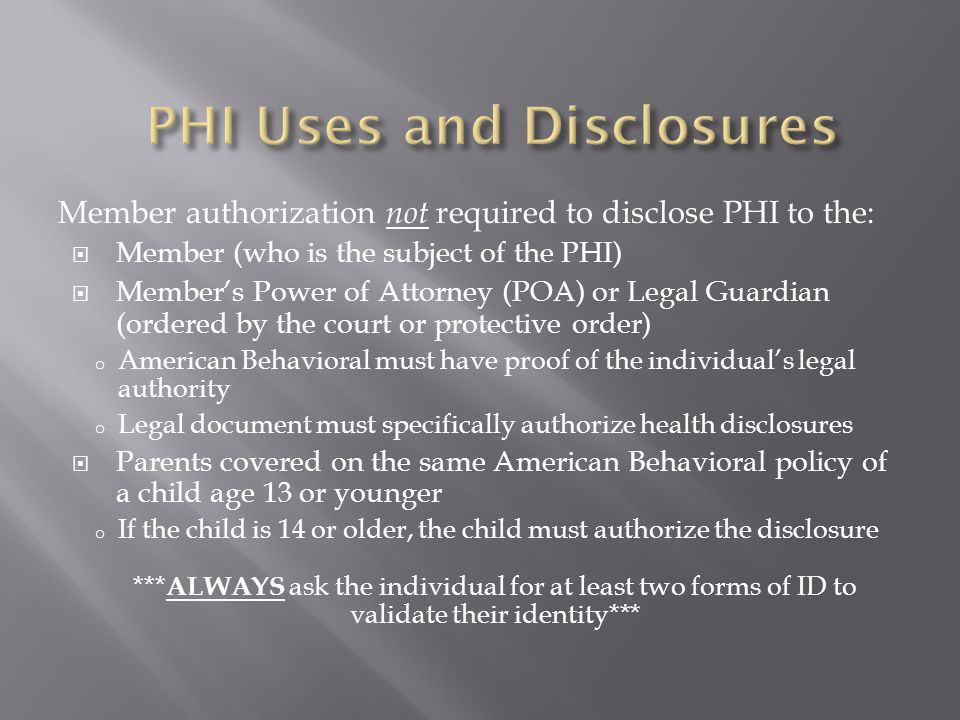 Member authorization not required to disclose PHI to the:  Member (who is the subject of the PHI)  Member's Power of Attorney (POA) or Legal Guardia