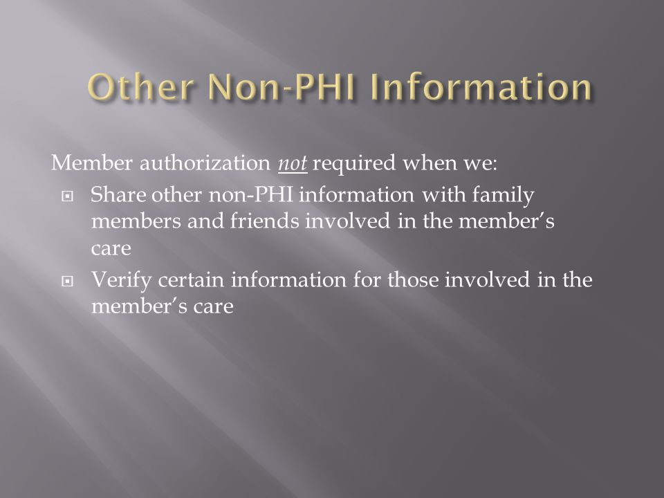 Member authorization not required when we:  Share other non-PHI information with family members and friends involved in the member's care  Verify ce