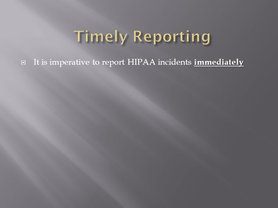 immediately  It is imperative to report HIPAA incidents immediately