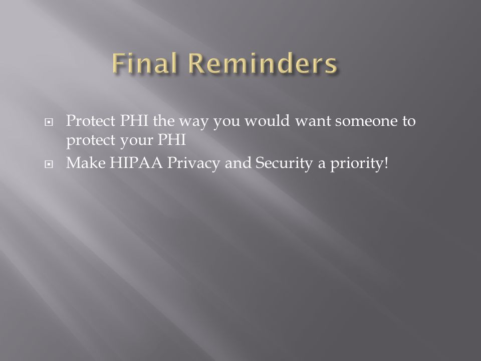  Protect PHI the way you would want someone to protect your PHI  Make HIPAA Privacy and Security a priority!