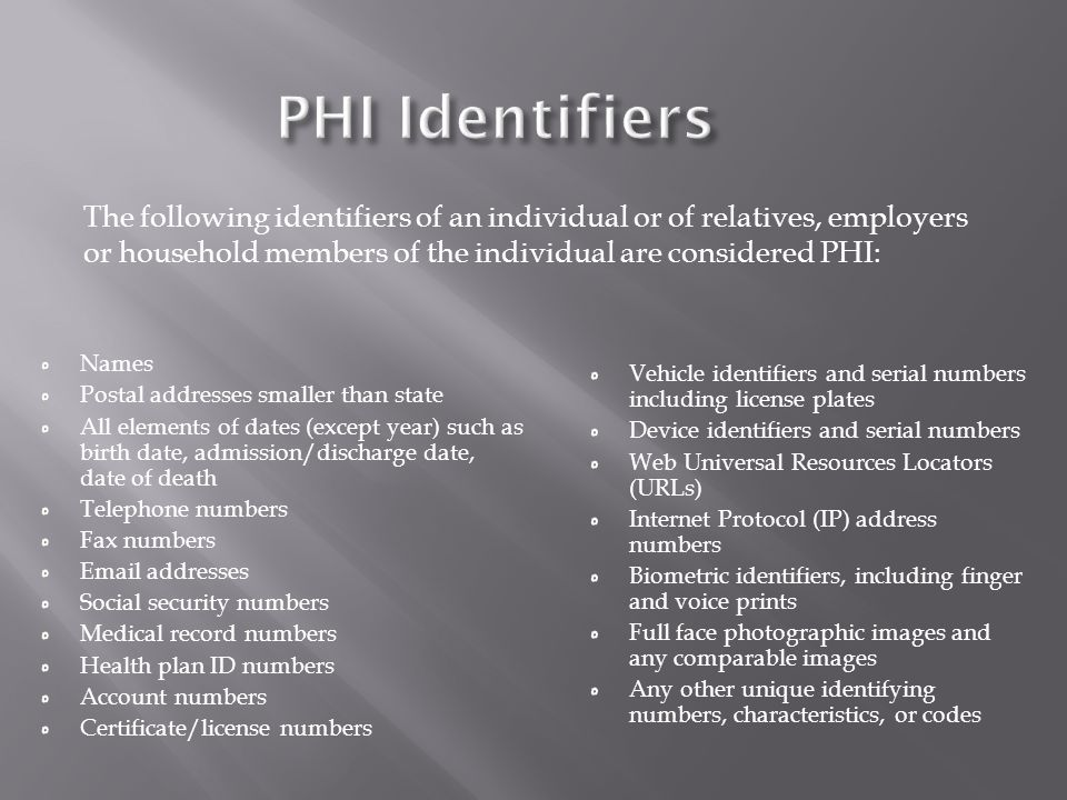 The following identifiers of an individual or of relatives, employers or household members of the individual are considered PHI: Names Postal addresse