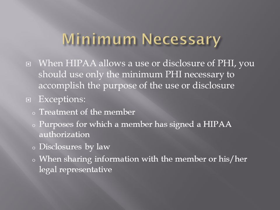  When HIPAA allows a use or disclosure of PHI, you should use only the minimum PHI necessary to accomplish the purpose of the use or disclosure  Exc