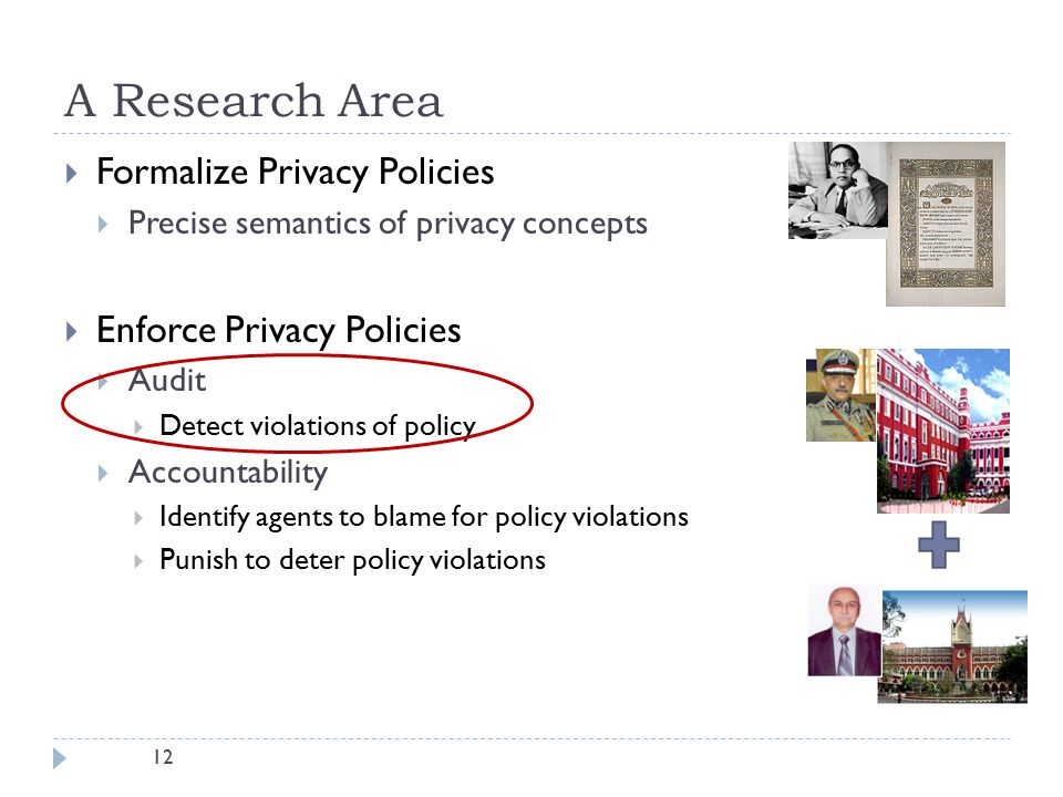 12 A Research Area  Formalize Privacy Policies  Precise semantics of privacy concepts  Enforce Privacy Policies  Audit  Detect violations of policy  Accountability  Identify agents to blame for policy violations  Punish to deter policy violations