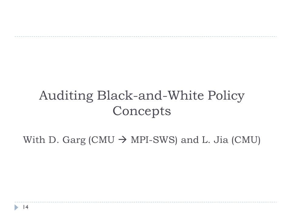 14 Auditing Black-and-White Policy Concepts With D. Garg (CMU  MPI-SWS) and L. Jia (CMU)