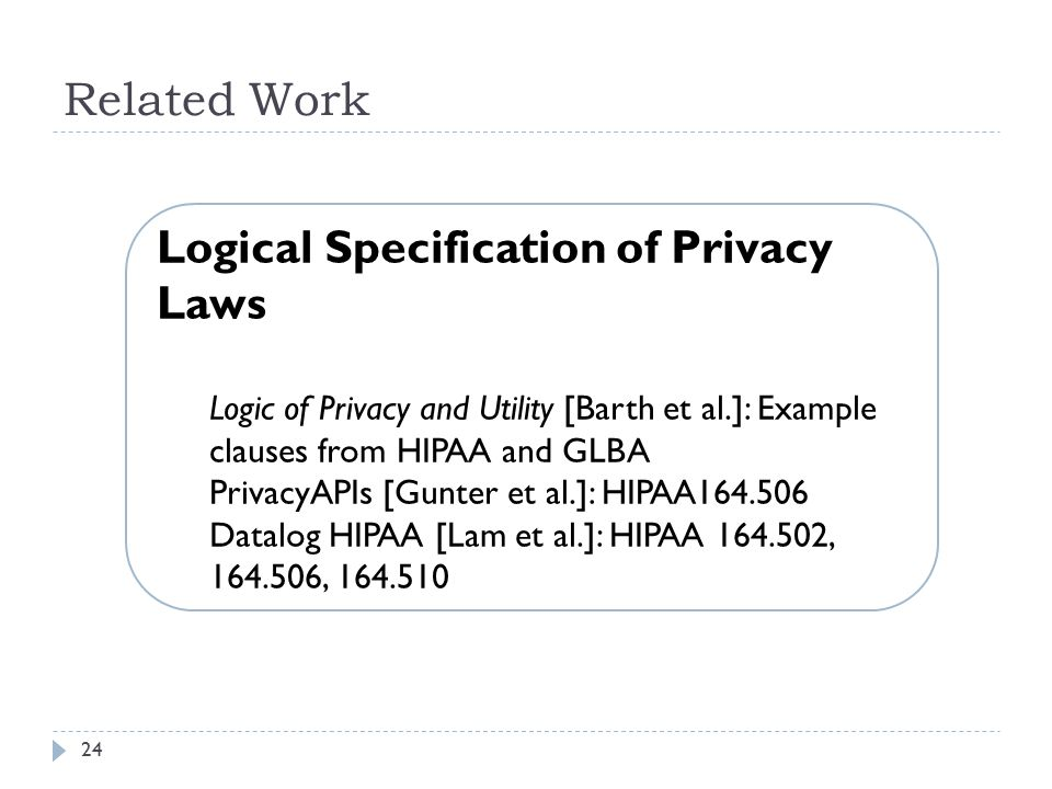 24 Related Work Logical Specification of Privacy Laws Logic of Privacy and Utility [Barth et al.]: Example clauses from HIPAA and GLBA PrivacyAPIs [Gunter et al.]: HIPAA164.506 Datalog HIPAA [Lam et al.]: HIPAA 164.502, 164.506, 164.510