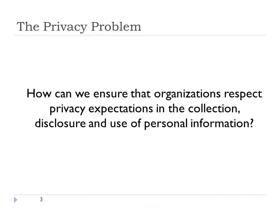 3 The Privacy Problem How can we ensure that organizations respect privacy expectations in the collection, disclosure and use of personal information