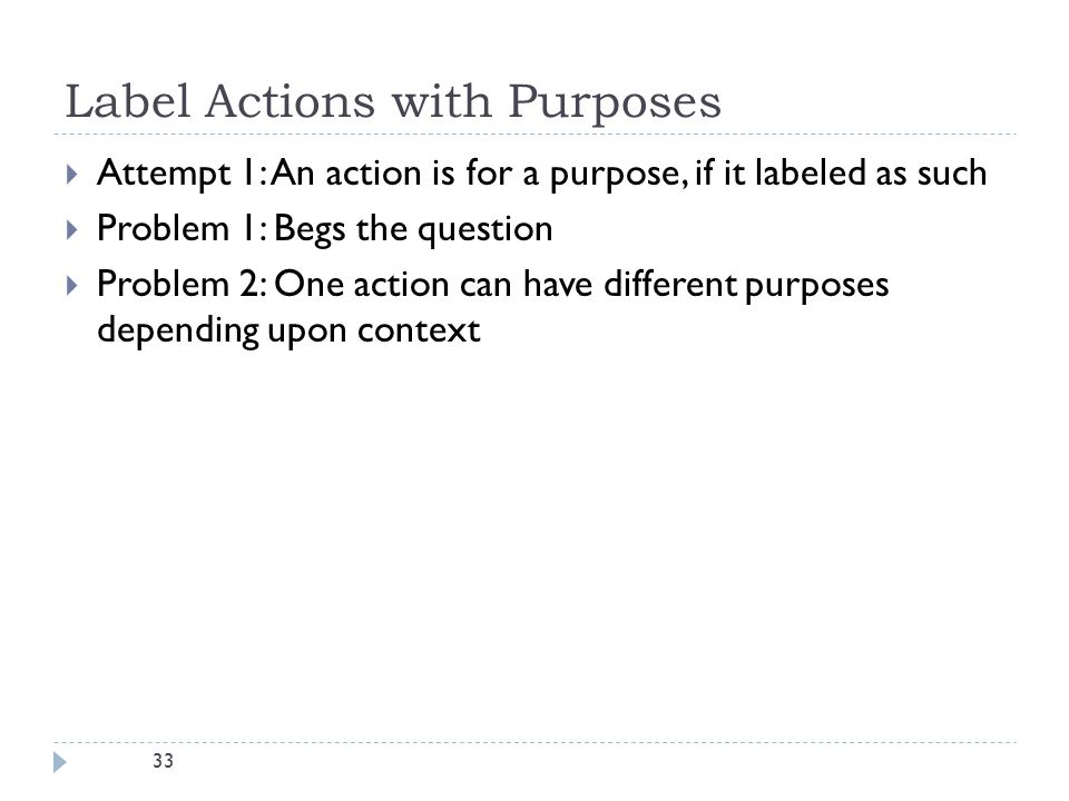 33 Label Actions with Purposes  Attempt 1: An action is for a purpose, if it labeled as such  Problem 1: Begs the question  Problem 2: One action can have different purposes depending upon context