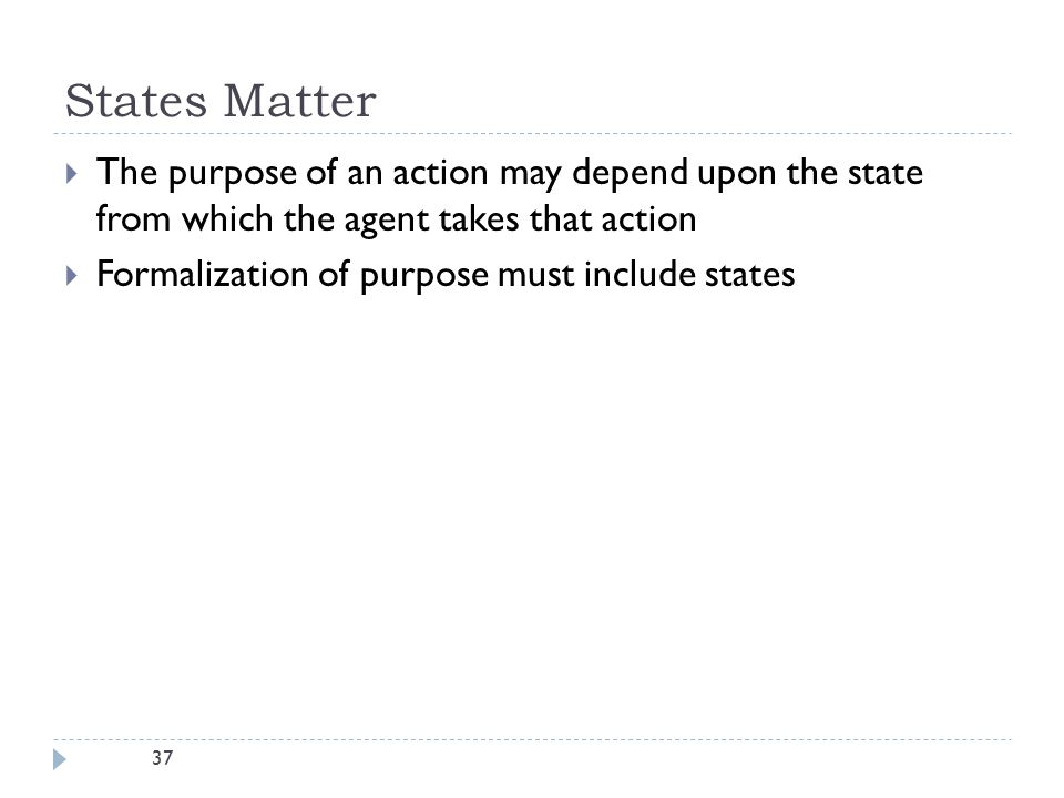 37 States Matter  The purpose of an action may depend upon the state from which the agent takes that action  Formalization of purpose must include s