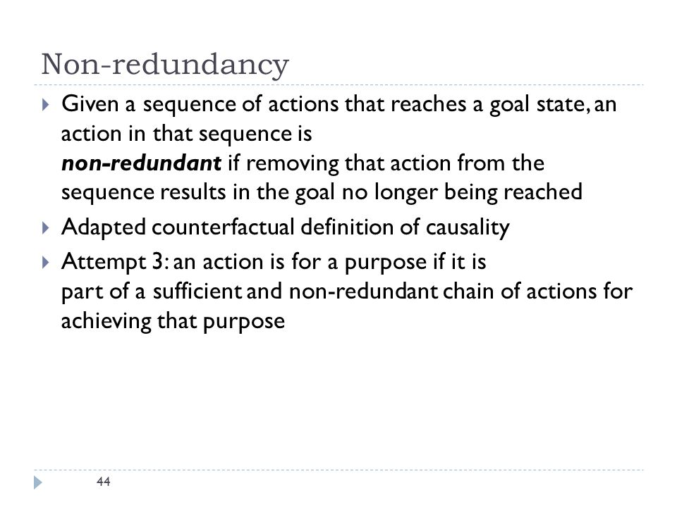 44 Non-redundancy  Given a sequence of actions that reaches a goal state, an action in that sequence is non-redundant if removing that action from the sequence results in the goal no longer being reached  Adapted counterfactual definition of causality  Attempt 3: an action is for a purpose if it is part of a sufficient and non-redundant chain of actions for achieving that purpose