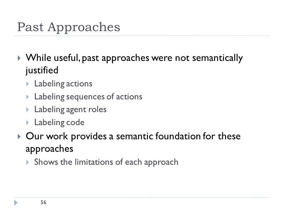 56 Past Approaches  While useful, past approaches were not semantically justified  Labeling actions  Labeling sequences of actions  Labeling agent