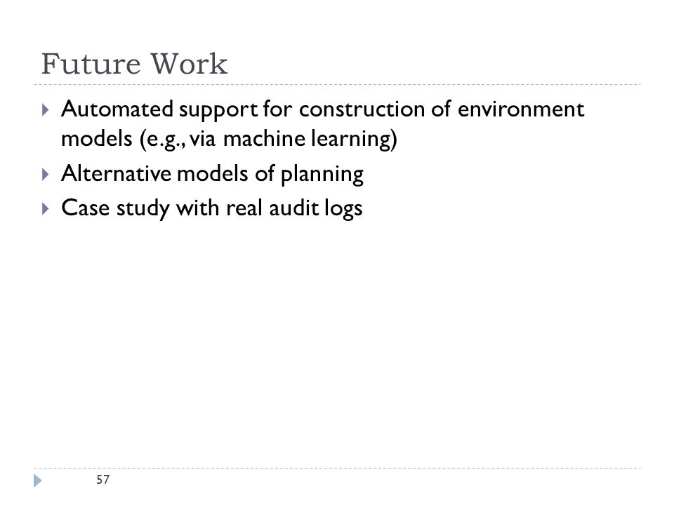 57 Future Work  Automated support for construction of environment models (e.g., via machine learning)  Alternative models of planning  Case study with real audit logs