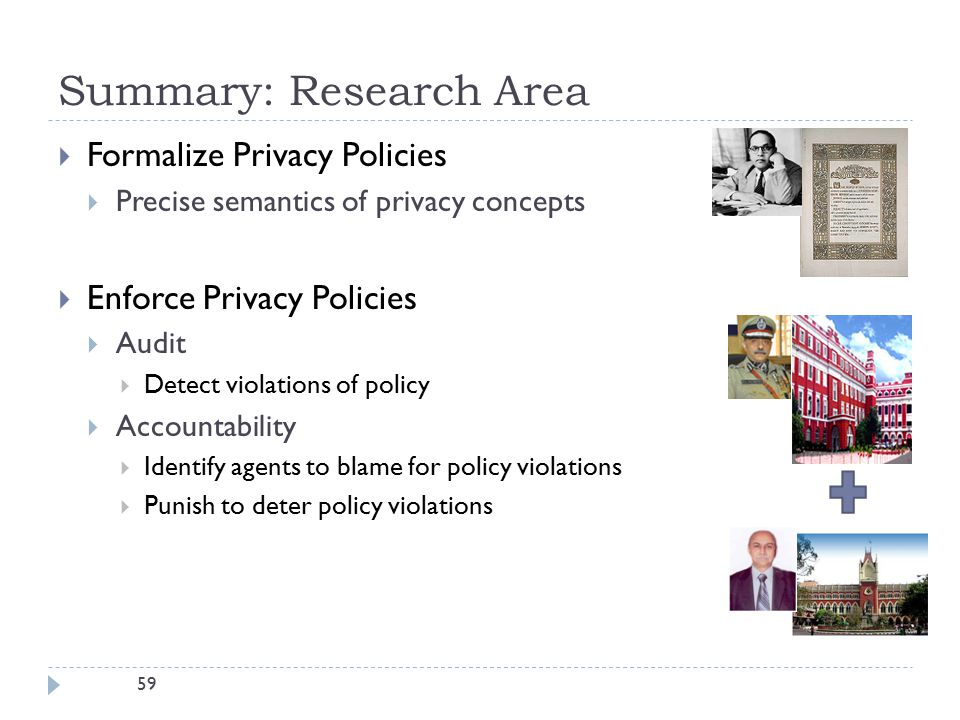 59 Summary: Research Area  Formalize Privacy Policies  Precise semantics of privacy concepts  Enforce Privacy Policies  Audit  Detect violations of policy  Accountability  Identify agents to blame for policy violations  Punish to deter policy violations
