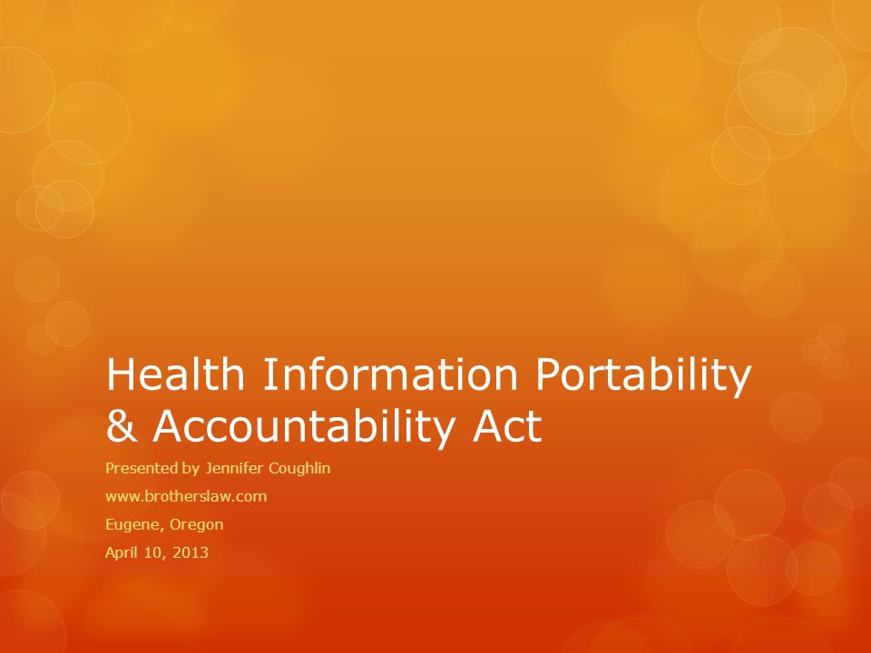 Health Information Portability & Accountability Act Presented by Jennifer Coughlin www.brotherslaw.com Eugene, Oregon April 10, 2013