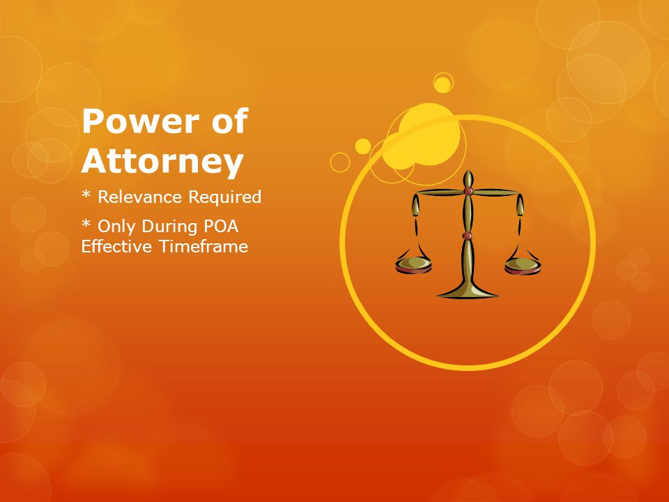 Power of Attorney * Relevance Required * Only During POA Effective Timeframe