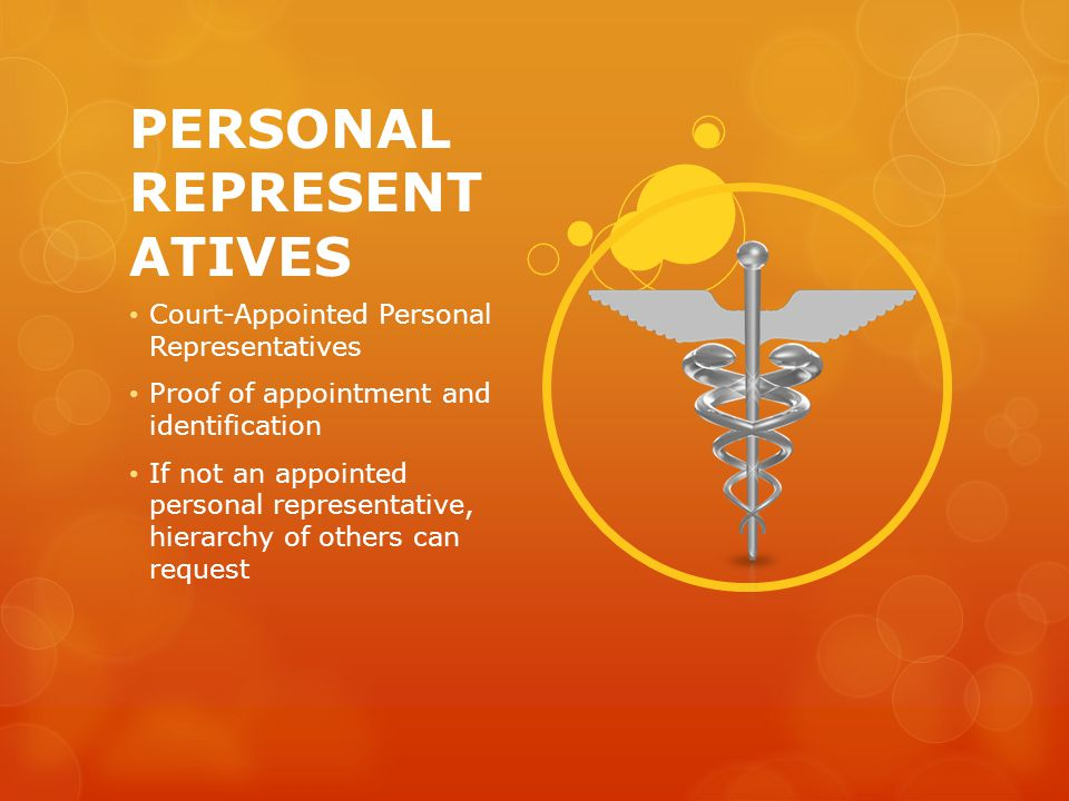 PERSONAL REPRESENT ATIVES Court-Appointed Personal Representatives Proof of appointment and identification If not an appointed personal representative, hierarchy of others can request