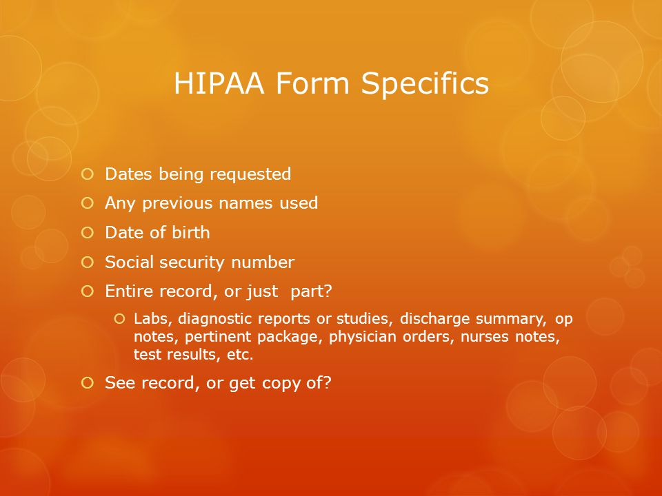 HIPAA Form Specifics  Dates being requested  Any previous names used  Date of birth  Social security number  Entire record, or just part.