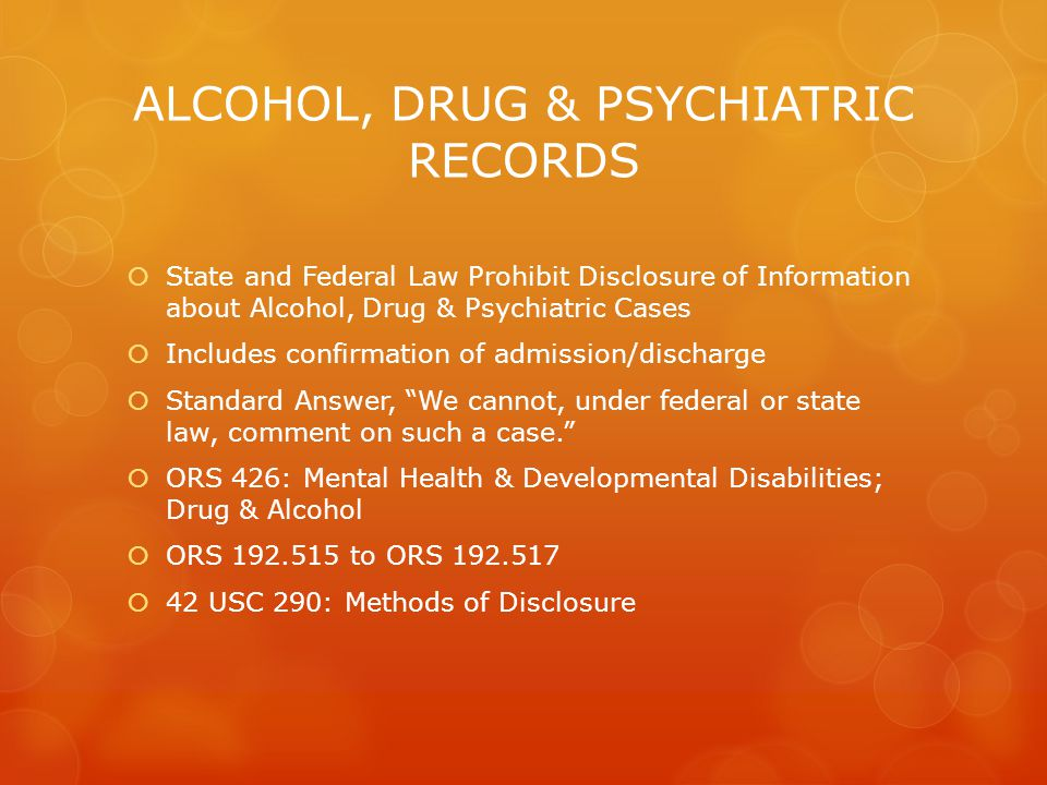 ALCOHOL, DRUG & PSYCHIATRIC RECORDS  State and Federal Law Prohibit Disclosure of Information about Alcohol, Drug & Psychiatric Cases  Includes conf