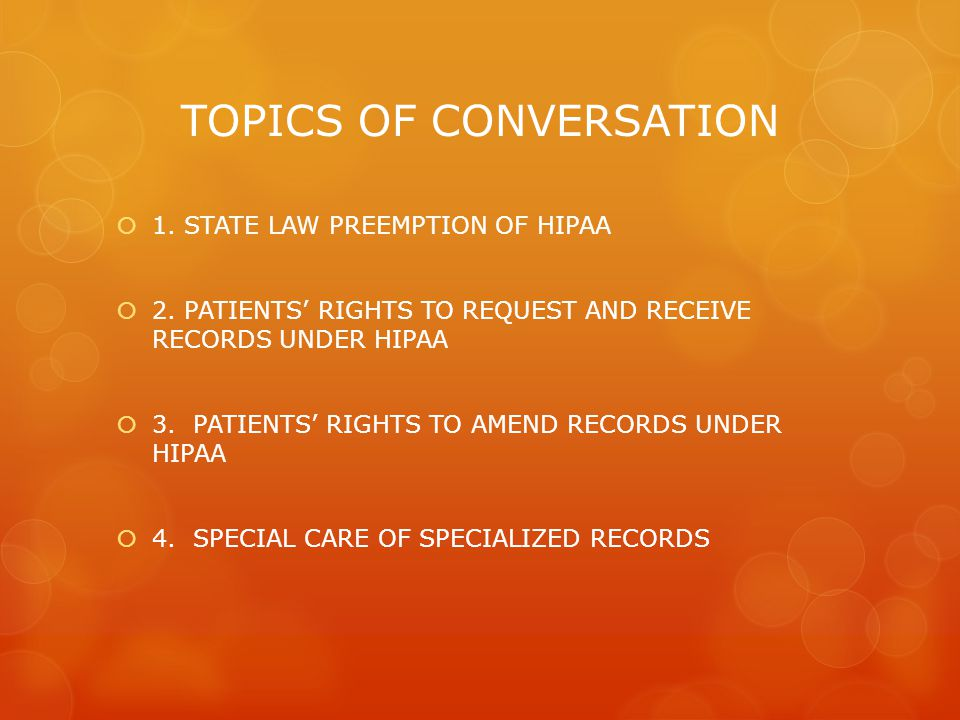 TOPICS OF CONVERSATION  1. STATE LAW PREEMPTION OF HIPAA  2. PATIENTS' RIGHTS TO REQUEST AND RECEIVE RECORDS UNDER HIPAA  3. PATIENTS' RIGHTS TO AM
