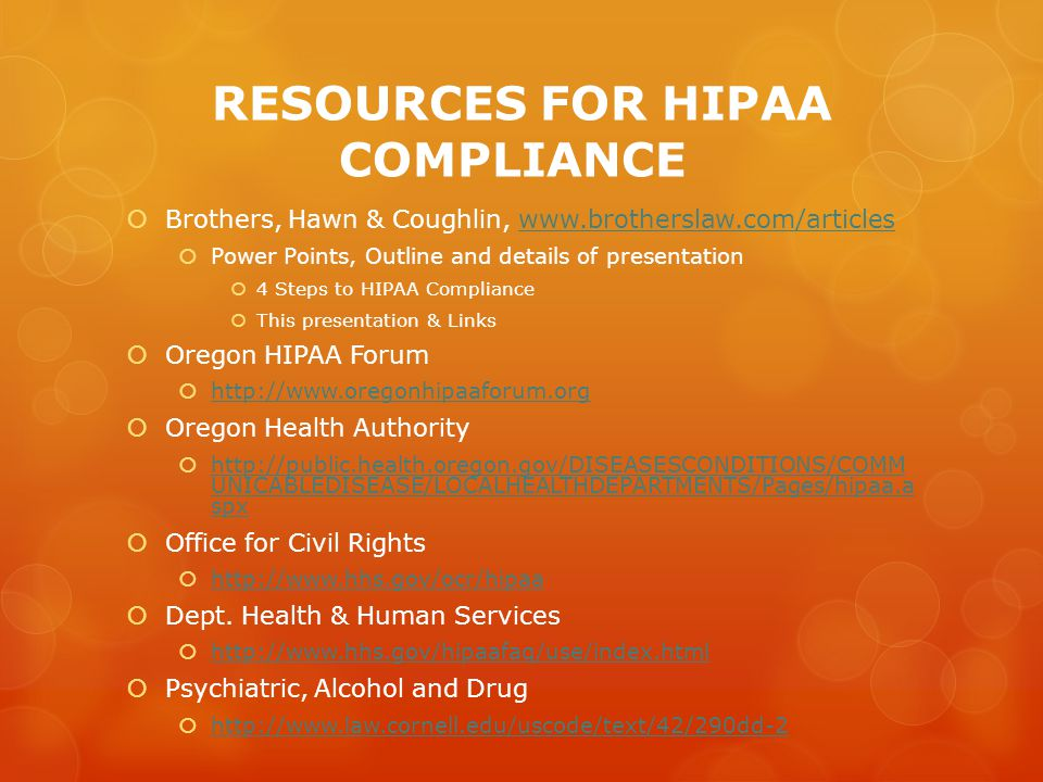 RESOURCES FOR HIPAA COMPLIANCE  Brothers, Hawn & Coughlin, www.brotherslaw.com/articleswww.brotherslaw.com/articles  Power Points, Outline and details of presentation  4 Steps to HIPAA Compliance  This presentation & Links  Oregon HIPAA Forum  http://www.oregonhipaaforum.org http://www.oregonhipaaforum.org  Oregon Health Authority  http://public.health.oregon.gov/DISEASESCONDITIONS/COMM UNICABLEDISEASE/LOCALHEALTHDEPARTMENTS/Pages/hipaa.a spx http://public.health.oregon.gov/DISEASESCONDITIONS/COMM UNICABLEDISEASE/LOCALHEALTHDEPARTMENTS/Pages/hipaa.a spx  Office for Civil Rights  http://www.hhs.gov/ocr/hipaa http://www.hhs.gov/ocr/hipaa  Dept.