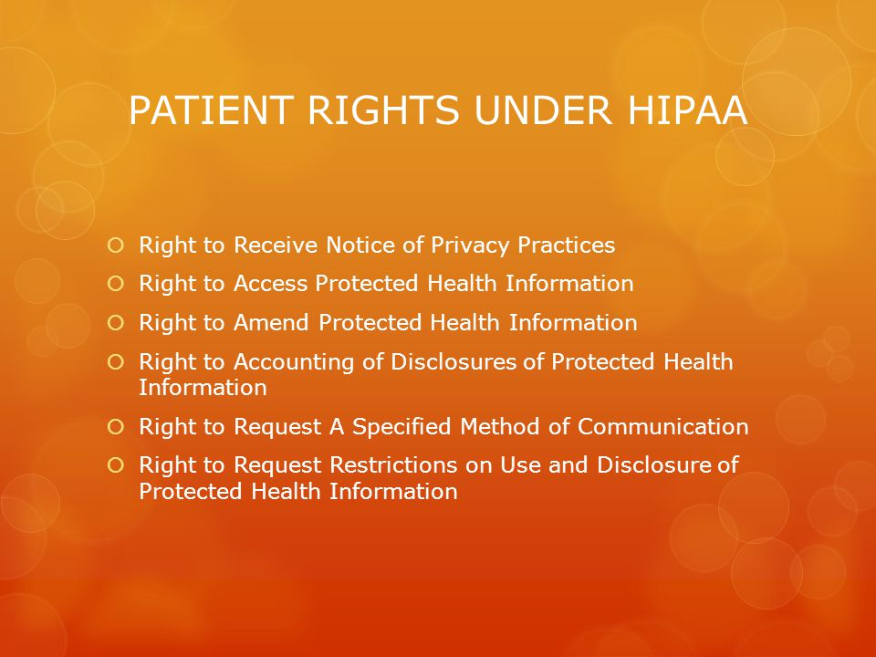 PATIENT RIGHTS UNDER HIPAA  Right to Receive Notice of Privacy Practices  Right to Access Protected Health Information  Right to Amend Protected Health Information  Right to Accounting of Disclosures of Protected Health Information  Right to Request A Specified Method of Communication  Right to Request Restrictions on Use and Disclosure of Protected Health Information
