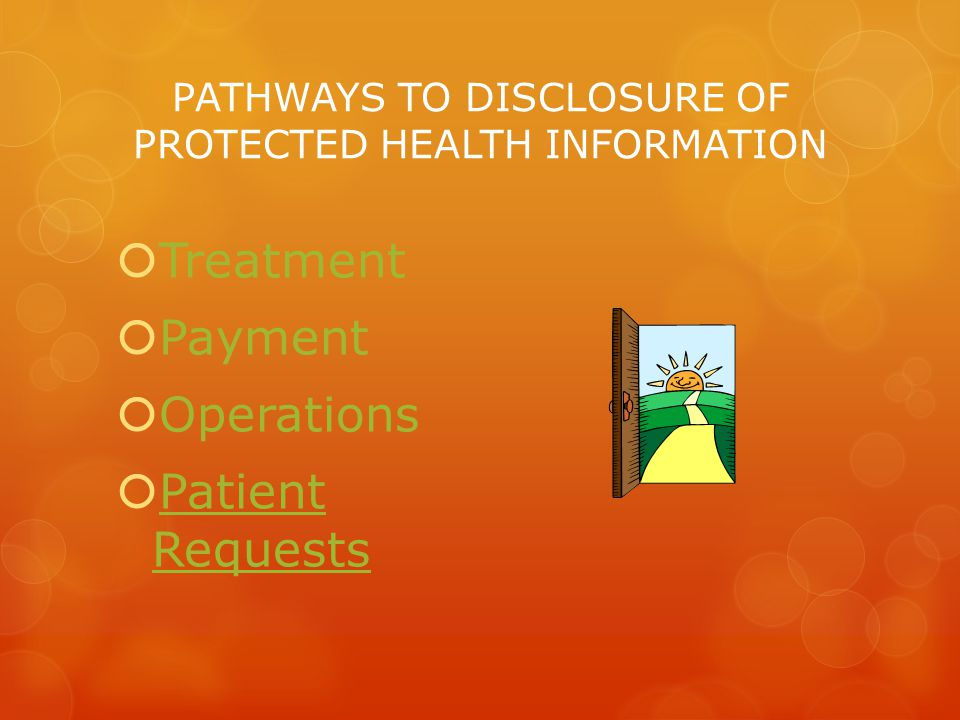 PATHWAYS TO DISCLOSURE OF PROTECTED HEALTH INFORMATION  Treatment  Payment  Operations  Patient Requests