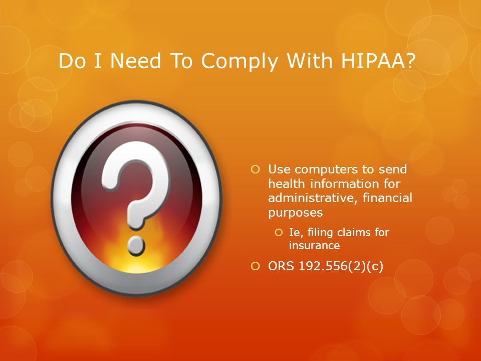 Do I Need To Comply With HIPAA?  Use computers to send health information for administrative, financial purposes  Ie, filing claims for insurance 