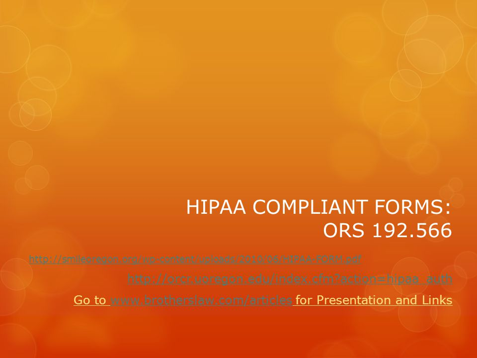 HIPAA COMPLIANT FORMS: ORS 192.566 http://smileoregon.org/wp-content/uploads/2010/06/HIPAA-FORM.pdf http://orcr.uoregon.edu/index.cfm action=hipaa_auth Go to www.brotherslaw.com/articles for Presentation and Linkswww.brotherslaw.com/articles