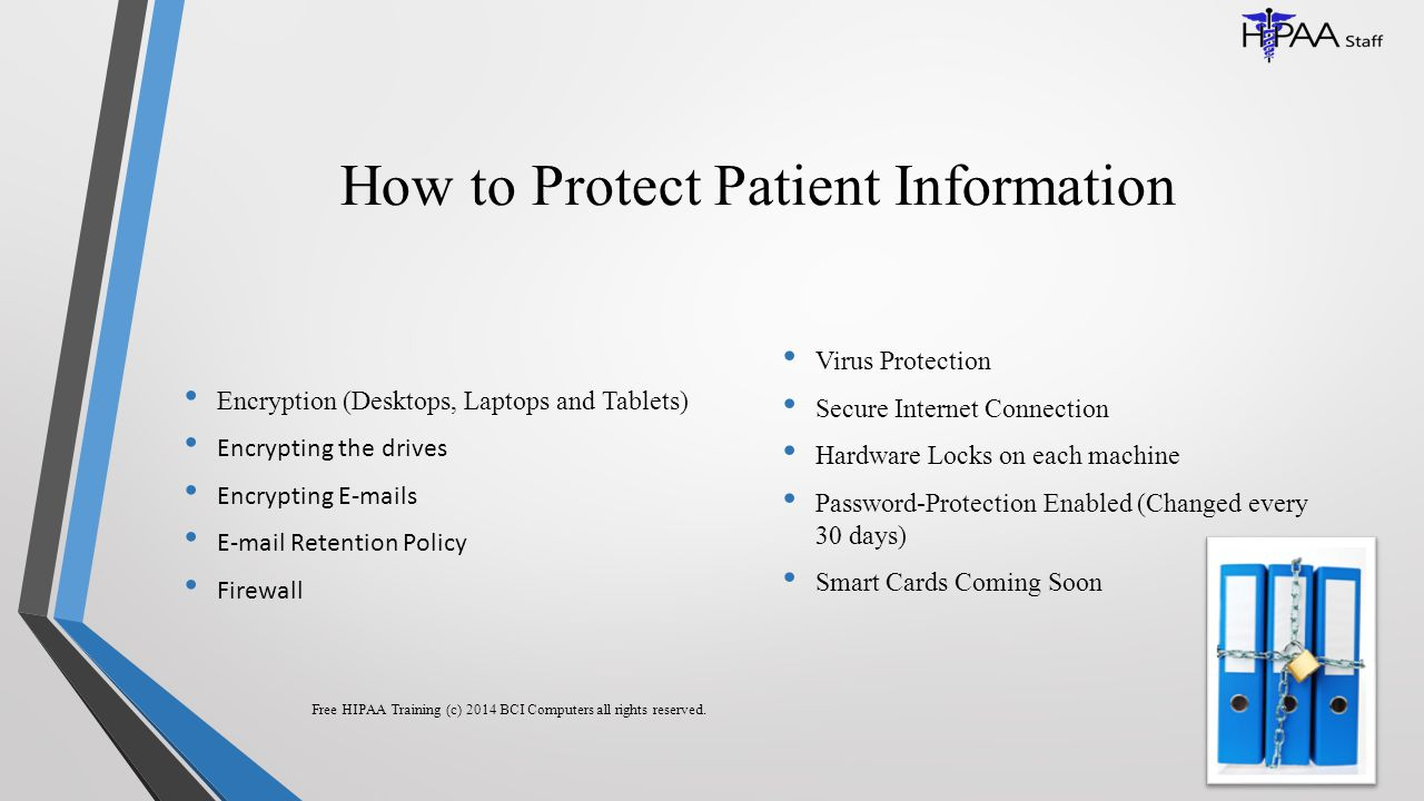 How to Protect Patient Information Encryption (Desktops, Laptops and Tablets) Encrypting the drives Encrypting E-mails E-mail Retention Policy Firewall Virus Protection Secure Internet Connection Hardware Locks on each machine Password-Protection Enabled (Changed every 30 days) Smart Cards Coming Soon Free HIPAA Training (c) 2014 BCI Computers all rights reserved.