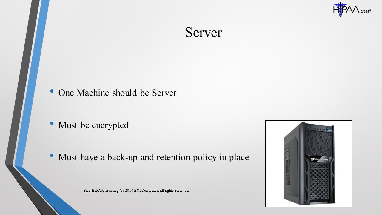 Server One Machine should be Server Must be encrypted Must have a back-up and retention policy in place Free HIPAA Training (c) 2014 BCI Computers all rights reserved.