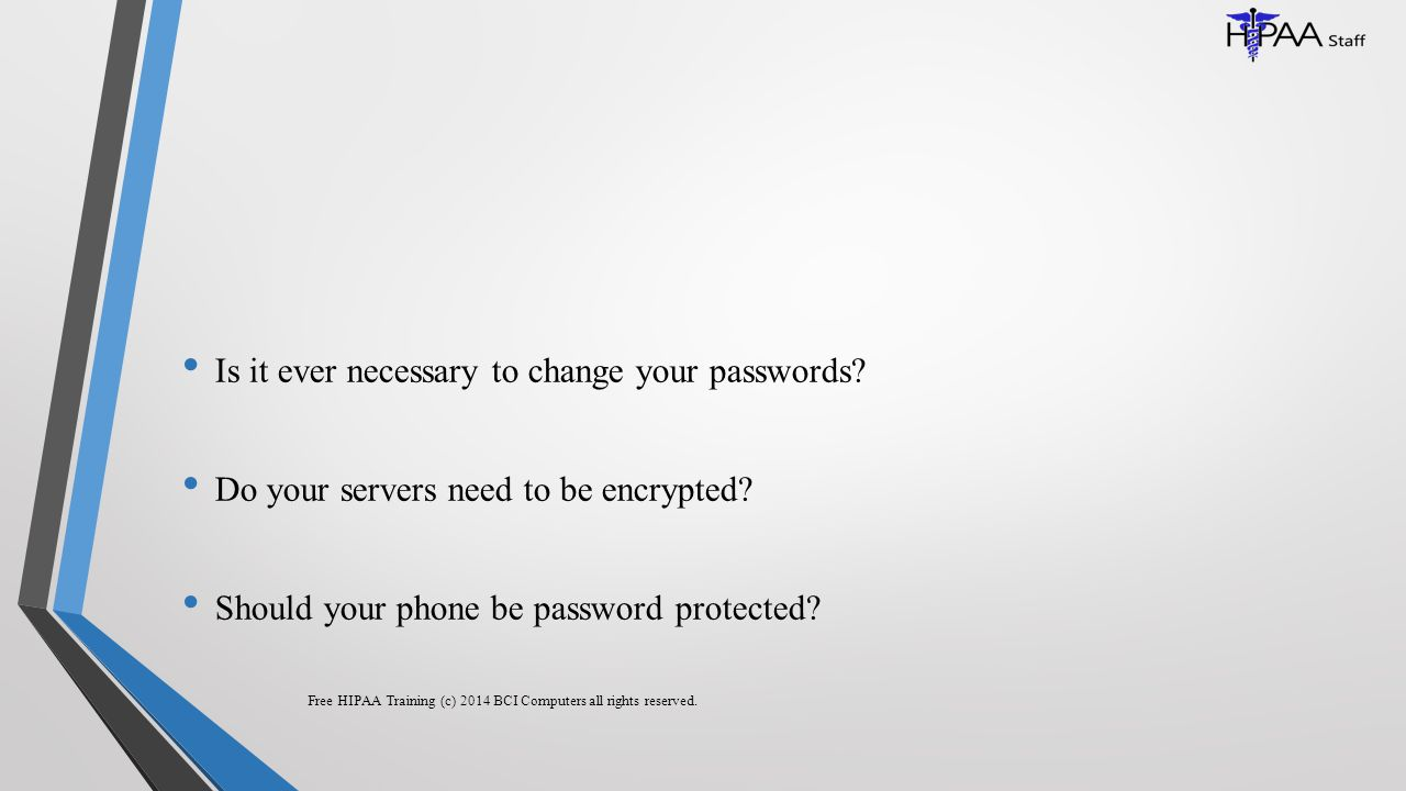 Is it ever necessary to change your passwords.Do your servers need to be encrypted.