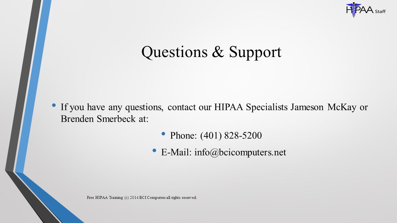 Questions & Support If you have any questions, contact our HIPAA Specialists Jameson McKay or Brenden Smerbeck at: Phone: (401) 828-5200 E-Mail: info@bcicomputers.net Free HIPAA Training (c) 2014 BCI Computers all rights reserved.