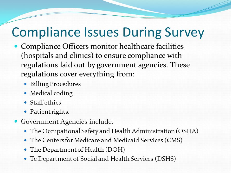 Compliance Issues During Survey Compliance Officers monitor healthcare facilities (hospitals and clinics) to ensure compliance with regulations laid out by government agencies.