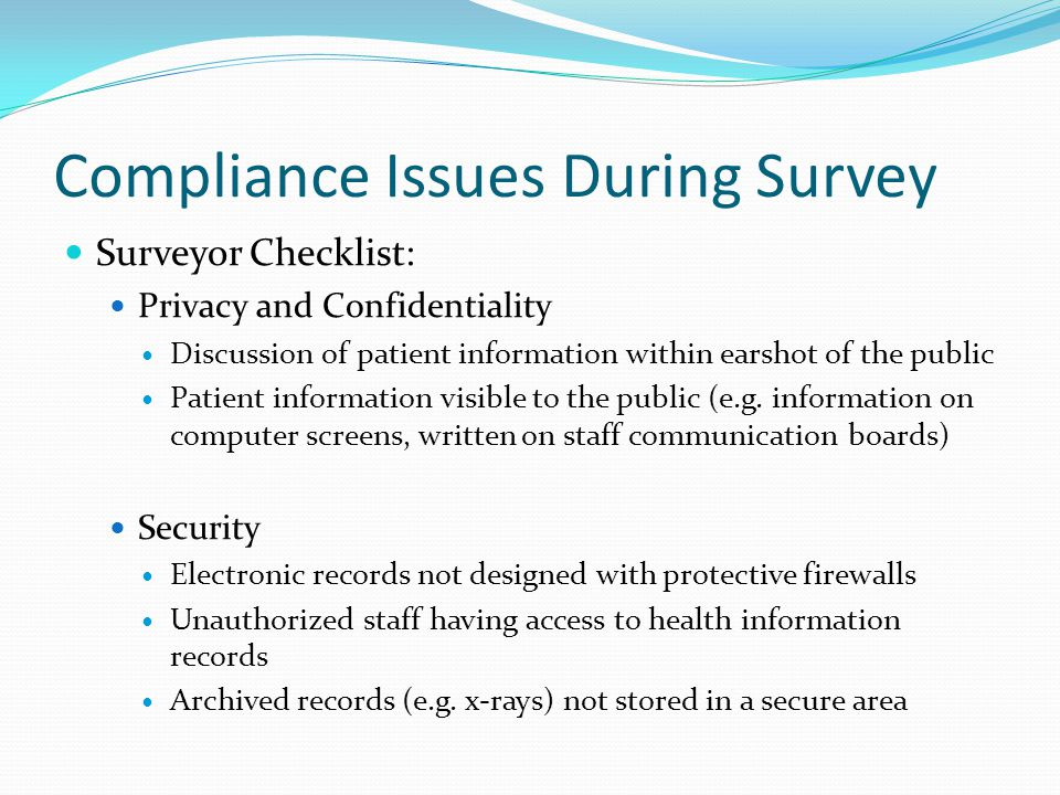 Compliance Issues During Survey Surveyor Checklist (cont.) Patient Access No policies or out-of-date policies and procedures for patient to gain access to their own health information Patient Rights Patients not notified of their right for confidentiality and privacy of their health information and their right to see their health records.