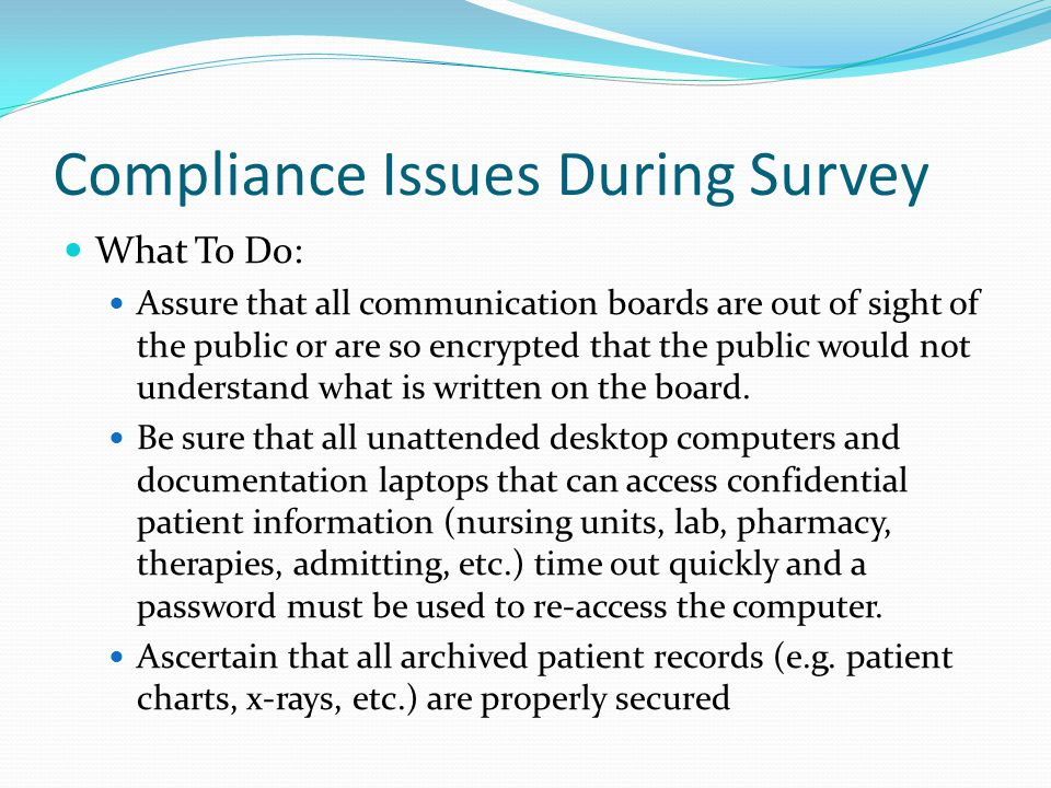 Compliance Issues During Survey What To Do: Assure that all communication boards are out of sight of the public or are so encrypted that the public would not understand what is written on the board.