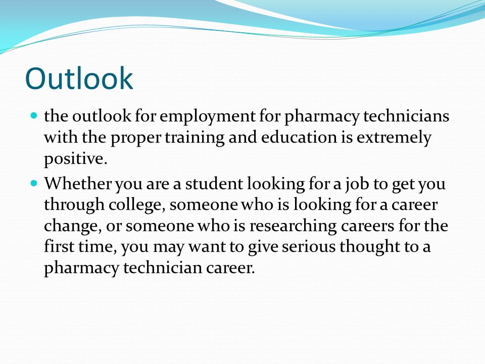 Outlook the outlook for employment for pharmacy technicians with the proper training and education is extremely positive.