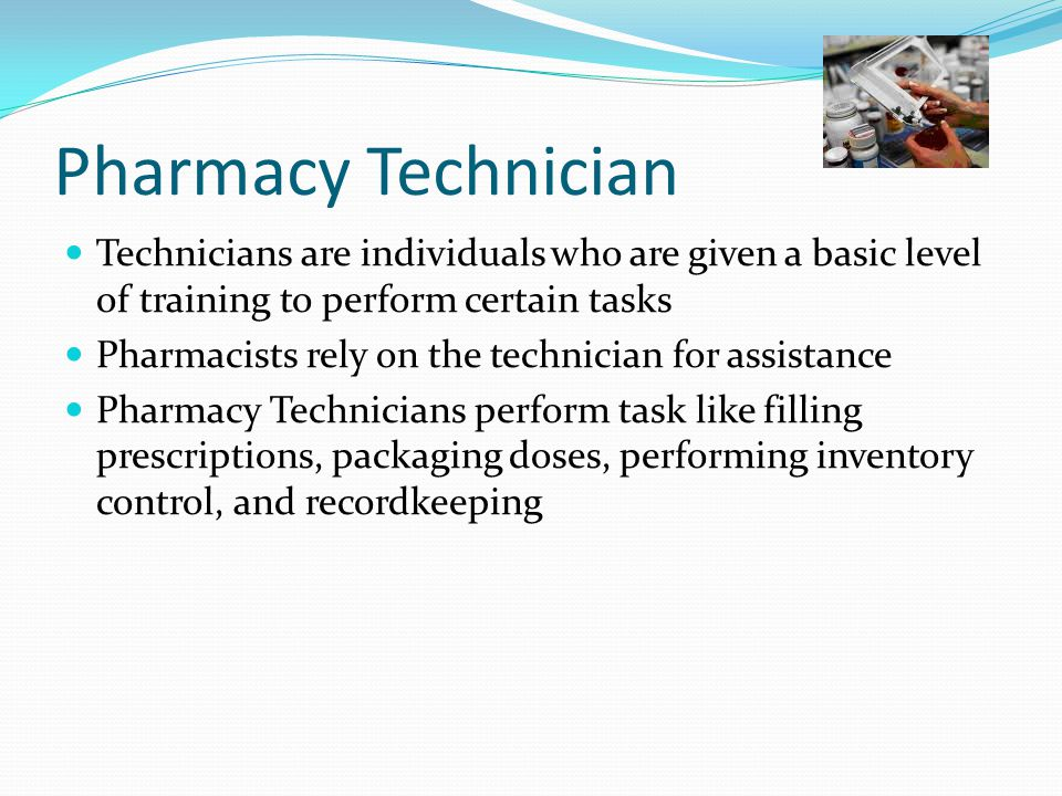 Pharmacy Technician Technicians are individuals who are given a basic level of training to perform certain tasks Pharmacists rely on the technician for assistance Pharmacy Technicians perform task like filling prescriptions, packaging doses, performing inventory control, and recordkeeping