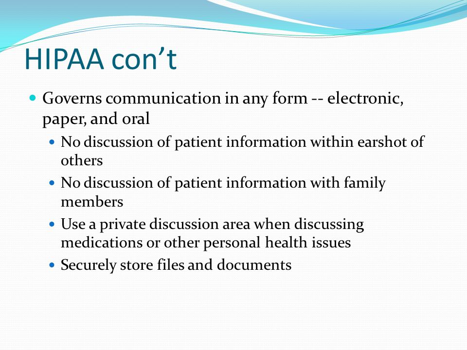 HIPAA con't Governs communication in any form -- electronic, paper, and oral No discussion of patient information within earshot of others No discussion of patient information with family members Use a private discussion area when discussing medications or other personal health issues Securely store files and documents