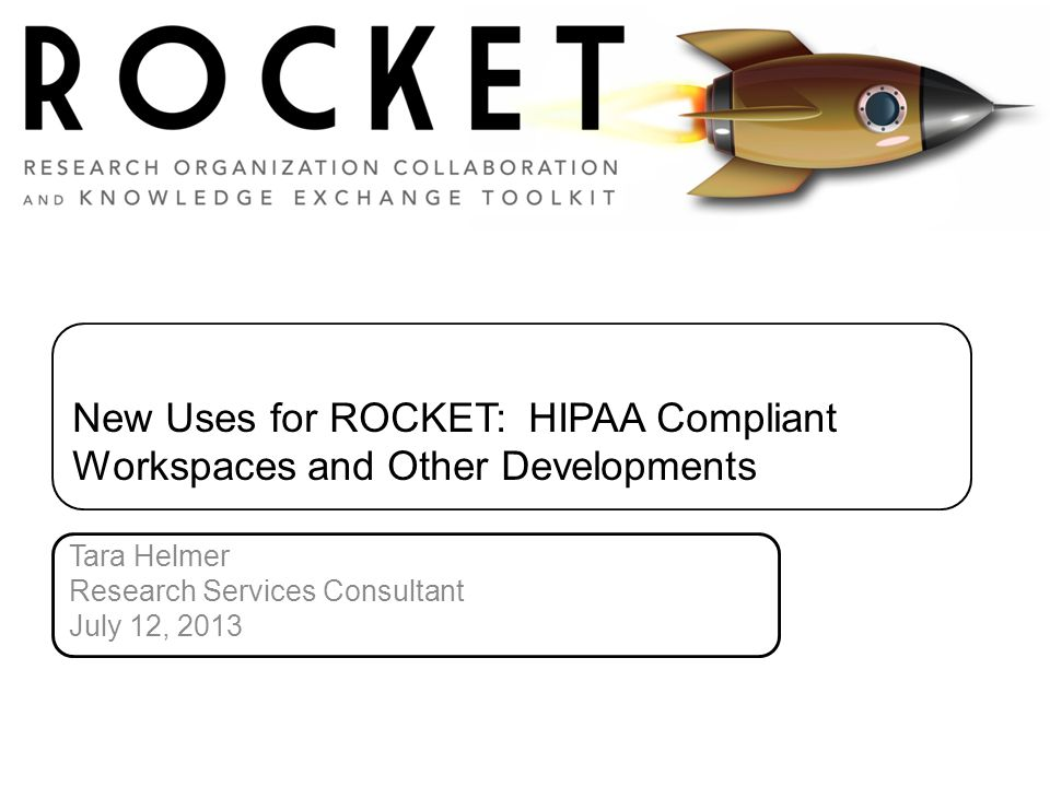 New Uses for ROCKET: HIPAA Compliant Workspaces and Other Developments Tara Helmer Research Services Consultant July 12, 2013