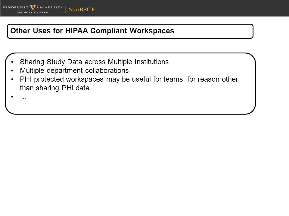 Other Uses for HIPAA Compliant Workspaces Sharing Study Data across Multiple Institutions Multiple department collaborations PHI protected workspaces may be useful for teams for reason other than sharing PHI data.